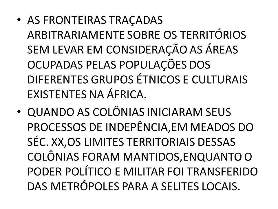 • AS FRONTEIRAS TRAÇADAS ARBITRARIAMENTE SOBRE OS TERRITÓRIOS SEM LEVAR EM CONSIDERAÇÃO AS ÁREAS OCUPADAS PELAS POPULAÇÕES DOS DIFERENTES GRUPOS ÉTNICOS E CULTURAIS EXISTENTES NA ÁFRICA.