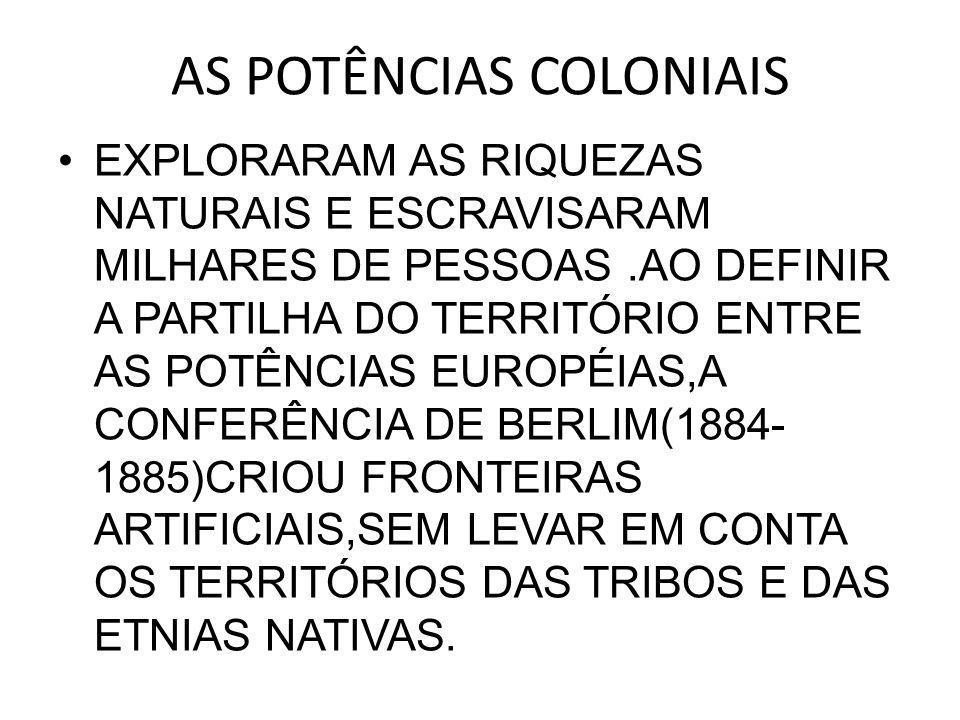 AS POTÊNCIAS COLONIAIS •EXPLORARAM AS RIQUEZAS NATURAIS E ESCRAVISARAM MILHARES DE PESSOAS.AO DEFINIR A PARTILHA DO TERRITÓRIO ENTRE AS POTÊNCIAS EUROPÉIAS,A CONFERÊNCIA DE BERLIM(1884- 1885)CRIOU FRONTEIRAS ARTIFICIAIS,SEM LEVAR EM CONTA OS TERRITÓRIOS DAS TRIBOS E DAS ETNIAS NATIVAS.