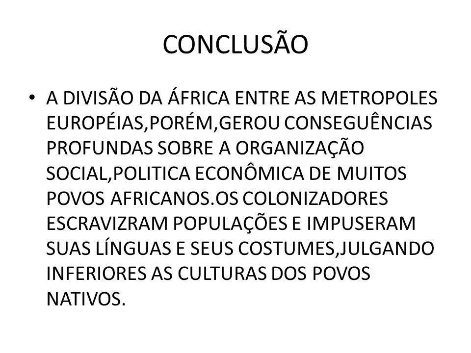 CONCLUSÃO • A DIVISÃO DA ÁFRICA ENTRE AS METROPOLES EUROPÉIAS,PORÉM,GEROU CONSEGUÊNCIAS PROFUNDAS SOBRE A ORGANIZAÇÃO SOCIAL,POLITICA ECONÔMICA DE MUITOS POVOS AFRICANOS.OS COLONIZADORES ESCRAVIZRAM POPULAÇÕES E IMPUSERAM SUAS LÍNGUAS E SEUS COSTUMES,JULGANDO INFERIORES AS CULTURAS DOS POVOS NATIVOS.