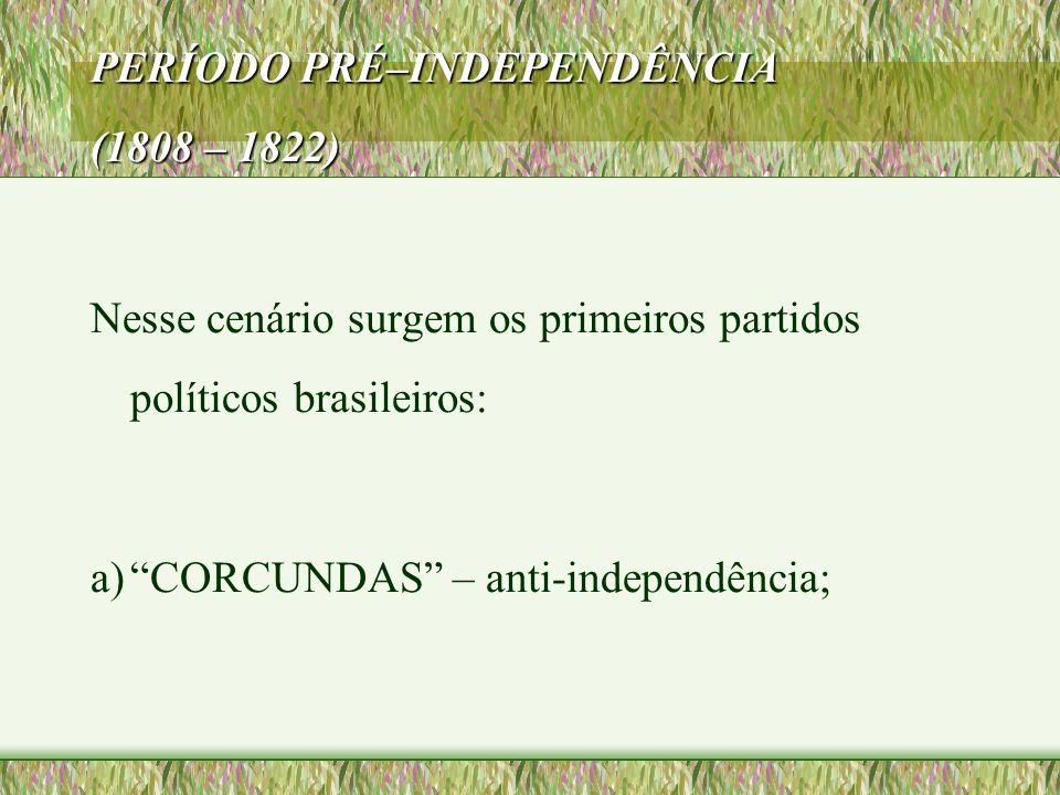 """PERÍODO PRÉ–INDEPENDÊNCIA (1808 – 1822) Nesse cenário surgem os primeiros partidos políticos brasileiros: a)""""CORCUNDAS"""" – anti-independência;"""