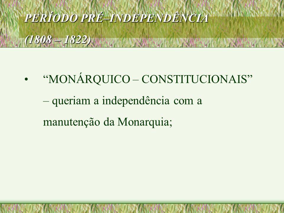 """PERÍODO PRÉ–INDEPENDÊNCIA (1808 – 1822) •""""MONÁRQUICO – CONSTITUCIONAIS"""" – queriam a independência com a manutenção da Monarquia;"""