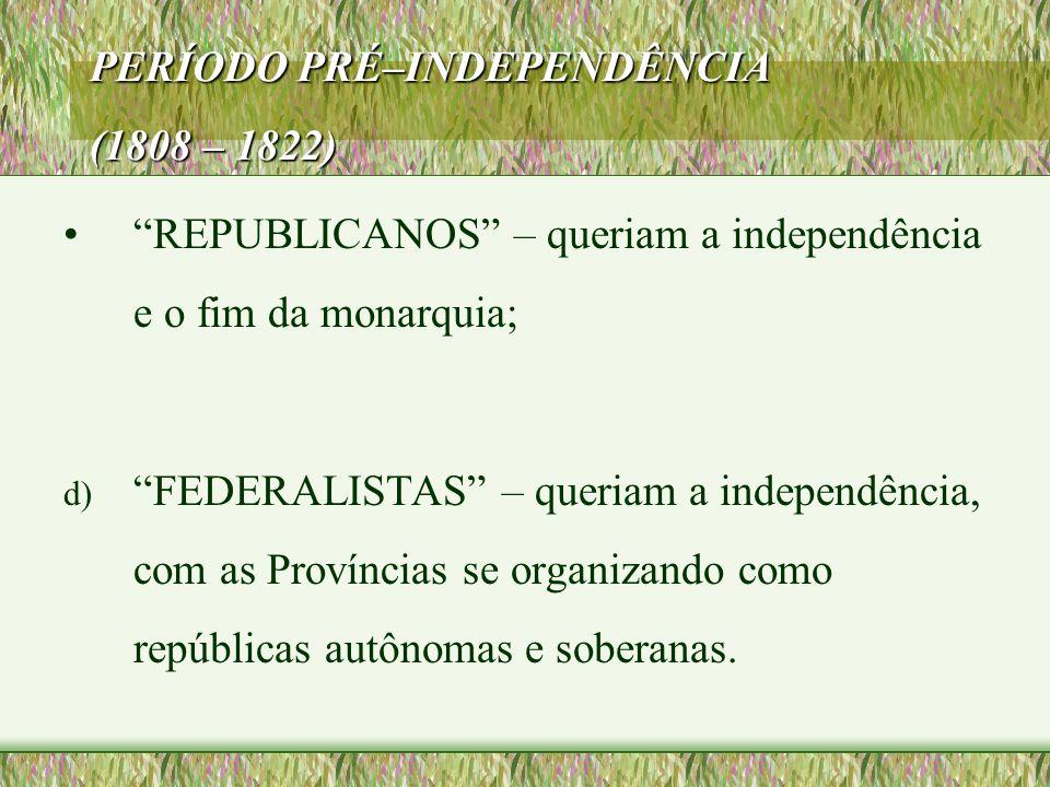 """PERÍODO PRÉ–INDEPENDÊNCIA (1808 – 1822) •""""REPUBLICANOS"""" – queriam a independência e o fim da monarquia; d) """"FEDERALISTAS"""" – queriam a independência, c"""