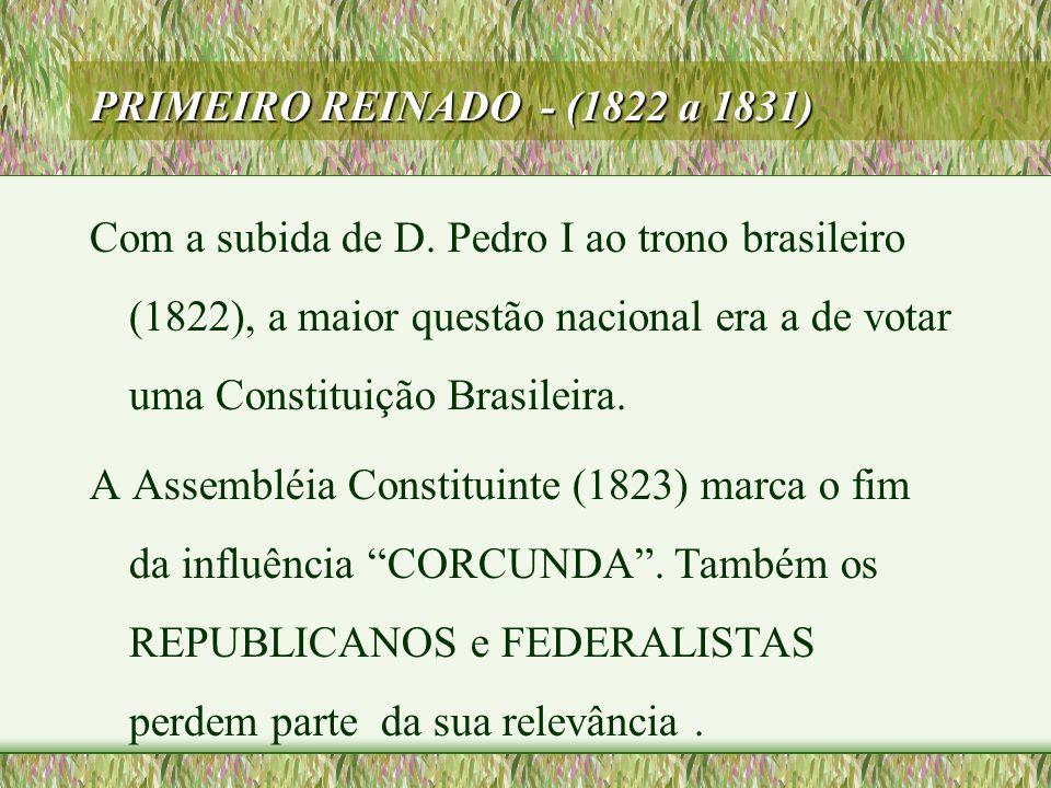 PRIMEIRO REINADO - (1822 a 1831) Com a subida de D. Pedro I ao trono brasileiro (1822), a maior questão nacional era a de votar uma Constituição Brasi