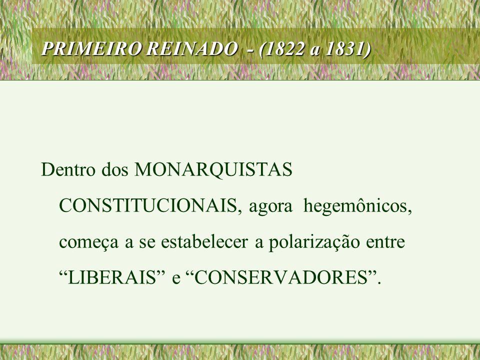 """PRIMEIRO REINADO - (1822 a 1831) Dentro dos MONARQUISTAS CONSTITUCIONAIS, agora hegemônicos, começa a se estabelecer a polarização entre """"LIBERAIS"""" e"""