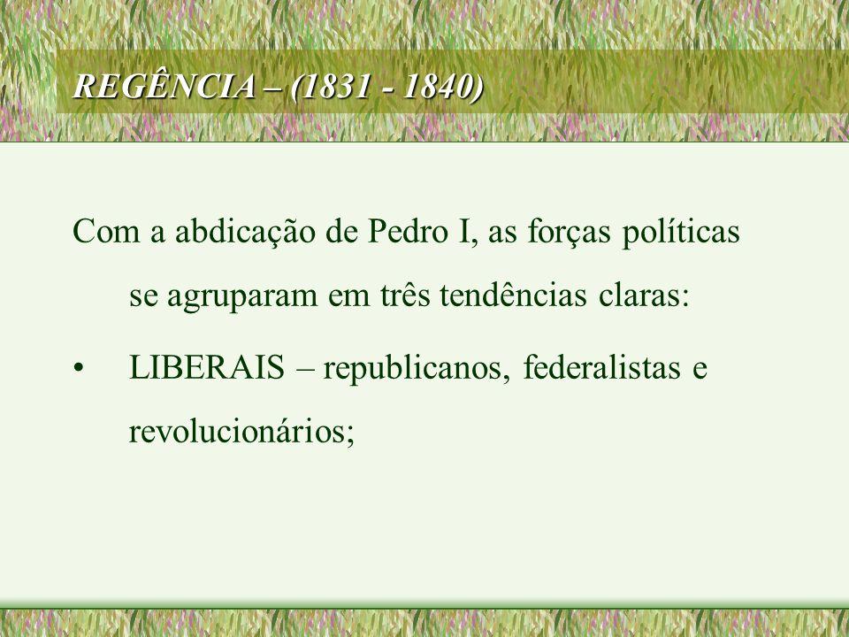 REGÊNCIA – (1831 - 1840) Com a abdicação de Pedro I, as forças políticas se agruparam em três tendências claras: •LIBERAIS – republicanos, federalista