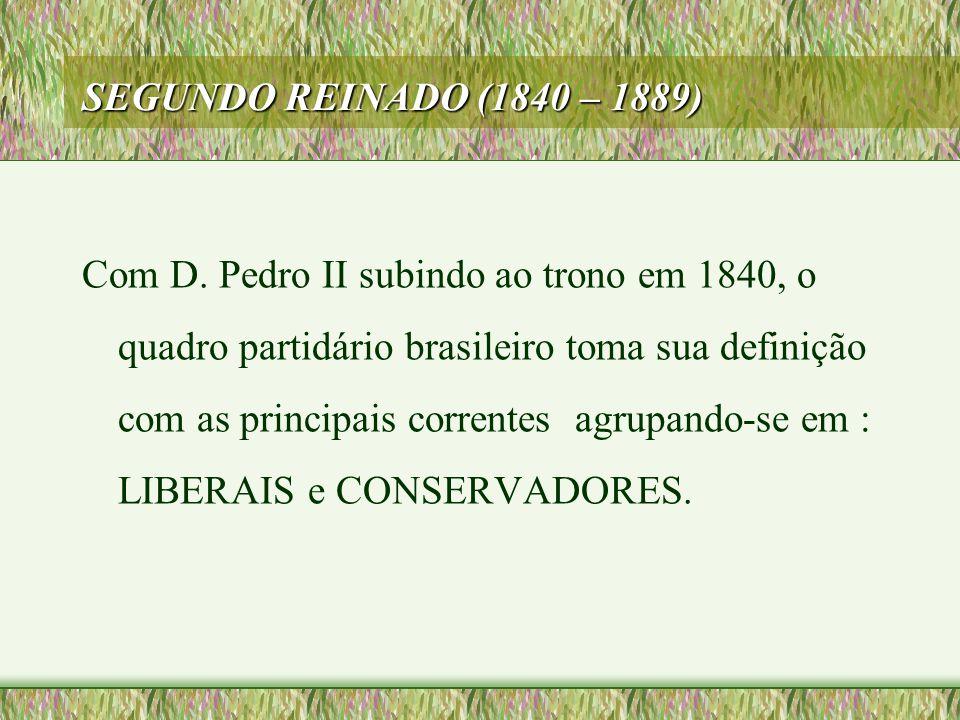 SEGUNDO REINADO (1840 – 1889) Com D. Pedro II subindo ao trono em 1840, o quadro partidário brasileiro toma sua definição com as principais correntes