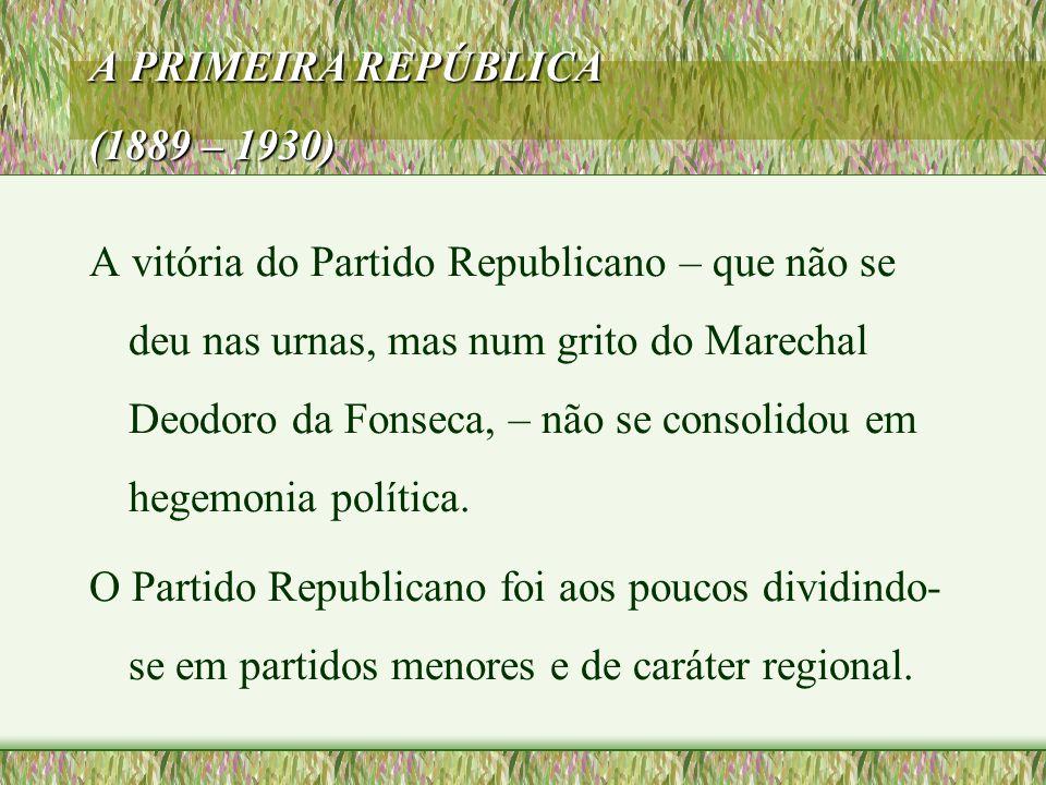A PRIMEIRA REPÚBLICA (1889 – 1930) A vitória do Partido Republicano – que não se deu nas urnas, mas num grito do Marechal Deodoro da Fonseca, – não se