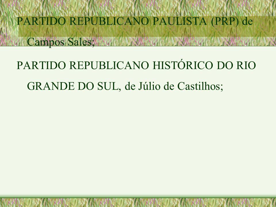 PARTIDO REPUBLICANO PAULISTA (PRP) de Campos Sales; PARTIDO REPUBLICANO HISTÓRICO DO RIO GRANDE DO SUL, de Júlio de Castilhos;