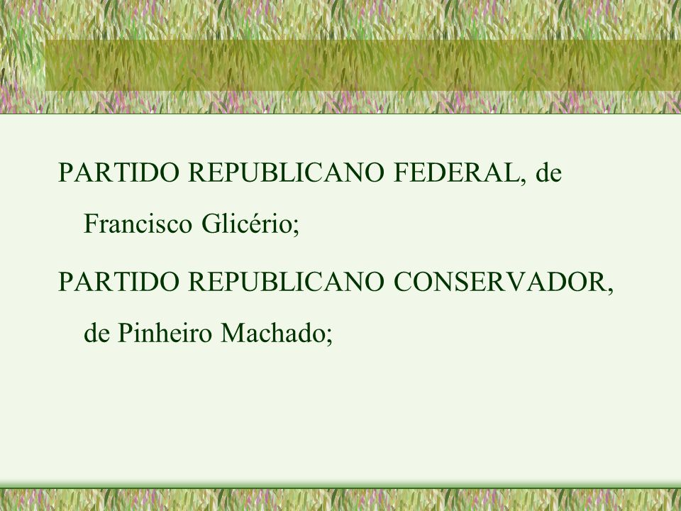 PARTIDO REPUBLICANO FEDERAL, de Francisco Glicério; PARTIDO REPUBLICANO CONSERVADOR, de Pinheiro Machado;
