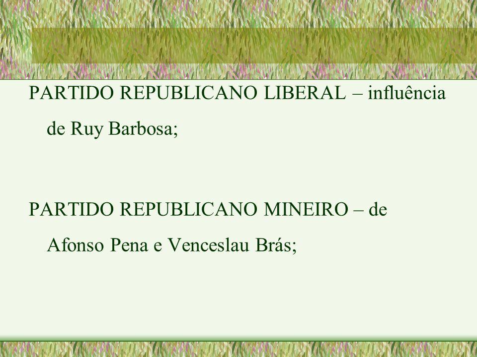 PARTIDO REPUBLICANO LIBERAL – influência de Ruy Barbosa; PARTIDO REPUBLICANO MINEIRO – de Afonso Pena e Venceslau Brás;