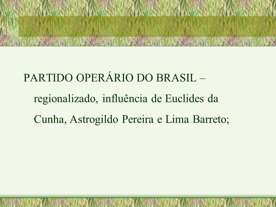 PARTIDO OPERÁRIO DO BRASIL – regionalizado, influência de Euclides da Cunha, Astrogildo Pereira e Lima Barreto;