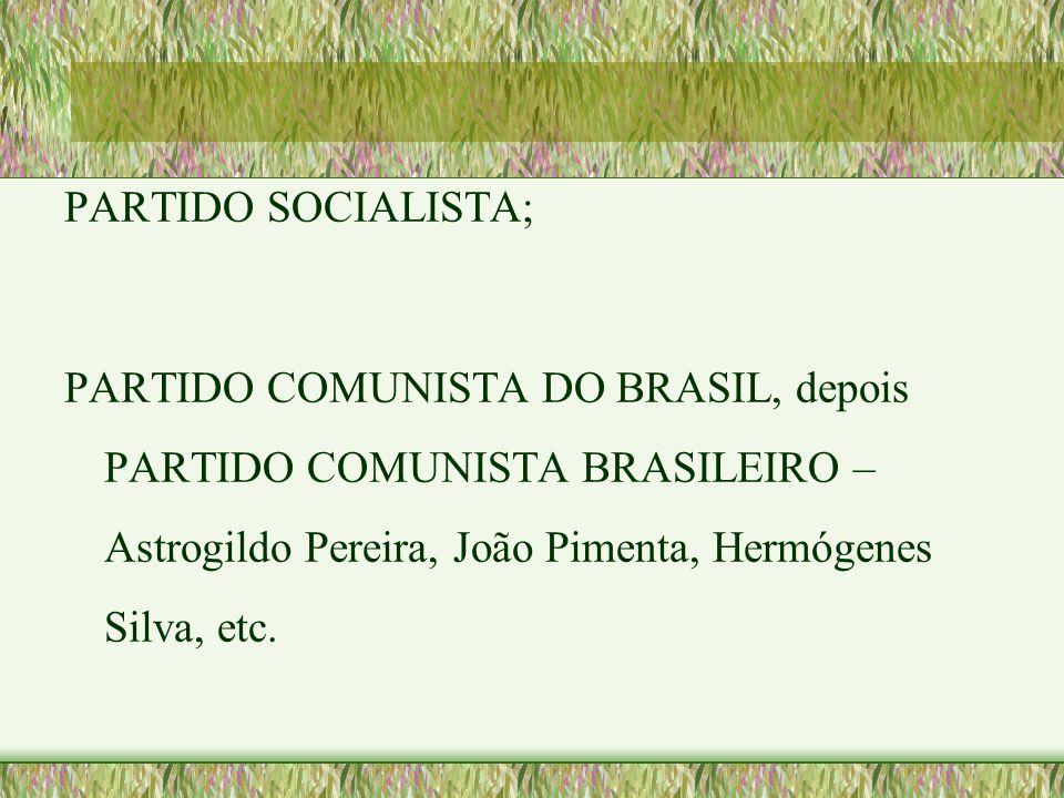 PARTIDO SOCIALISTA; PARTIDO COMUNISTA DO BRASIL, depois PARTIDO COMUNISTA BRASILEIRO – Astrogildo Pereira, João Pimenta, Hermógenes Silva, etc.