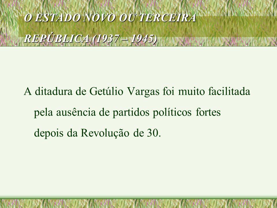 O ESTADO NOVO OU TERCEIRA REPÚBLICA (1937 – 1945) A ditadura de Getúlio Vargas foi muito facilitada pela ausência de partidos políticos fortes depois