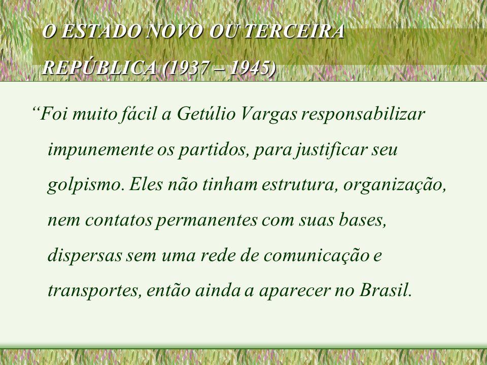 """O ESTADO NOVO OU TERCEIRA REPÚBLICA (1937 – 1945) """"Foi muito fácil a Getúlio Vargas responsabilizar impunemente os partidos, para justificar seu golpi"""