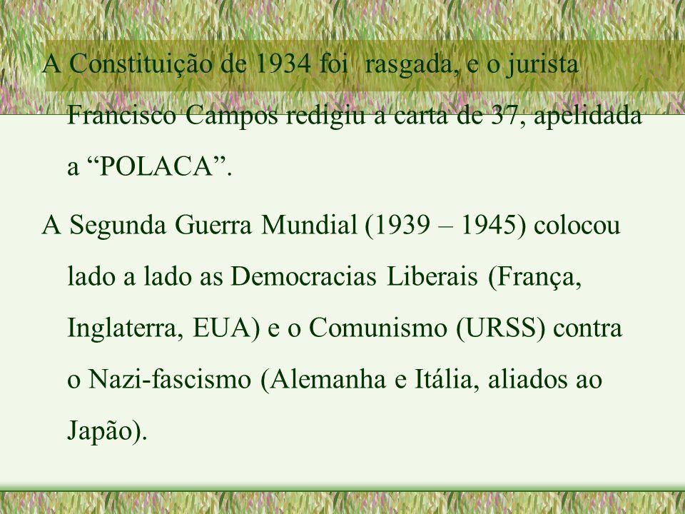 """A Constituição de 1934 foi rasgada, e o jurista Francisco Campos redigiu a carta de 37, apelidada a """"POLACA"""". A Segunda Guerra Mundial (1939 – 1945) c"""
