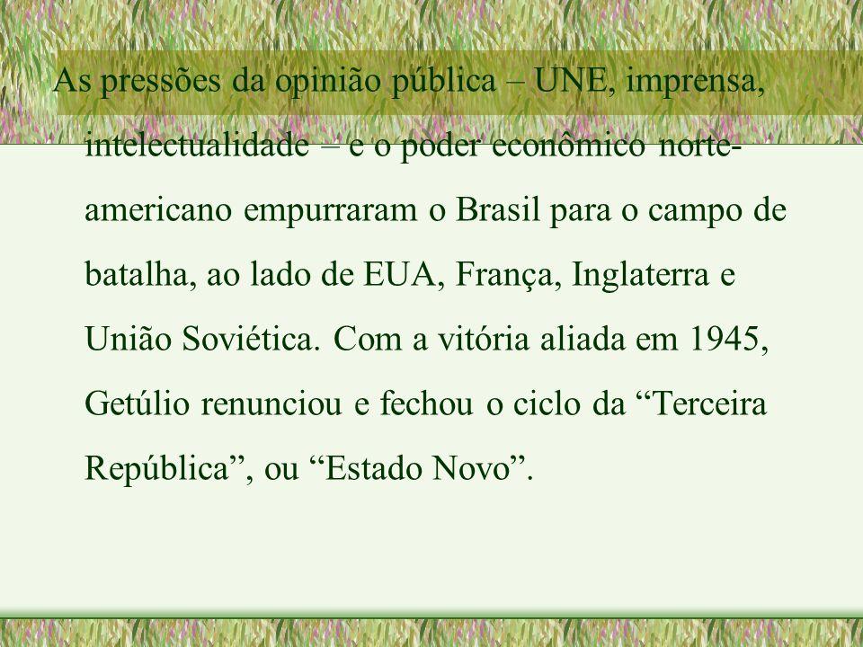 As pressões da opinião pública – UNE, imprensa, intelectualidade – e o poder econômico norte- americano empurraram o Brasil para o campo de batalha, a