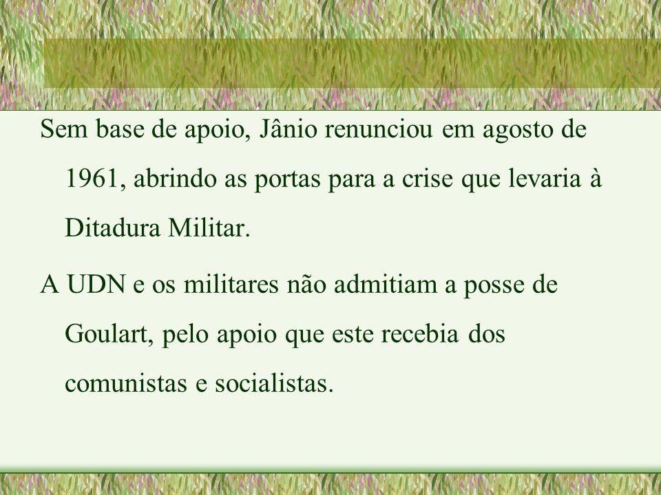 Sem base de apoio, Jânio renunciou em agosto de 1961, abrindo as portas para a crise que levaria à Ditadura Militar. A UDN e os militares não admitiam