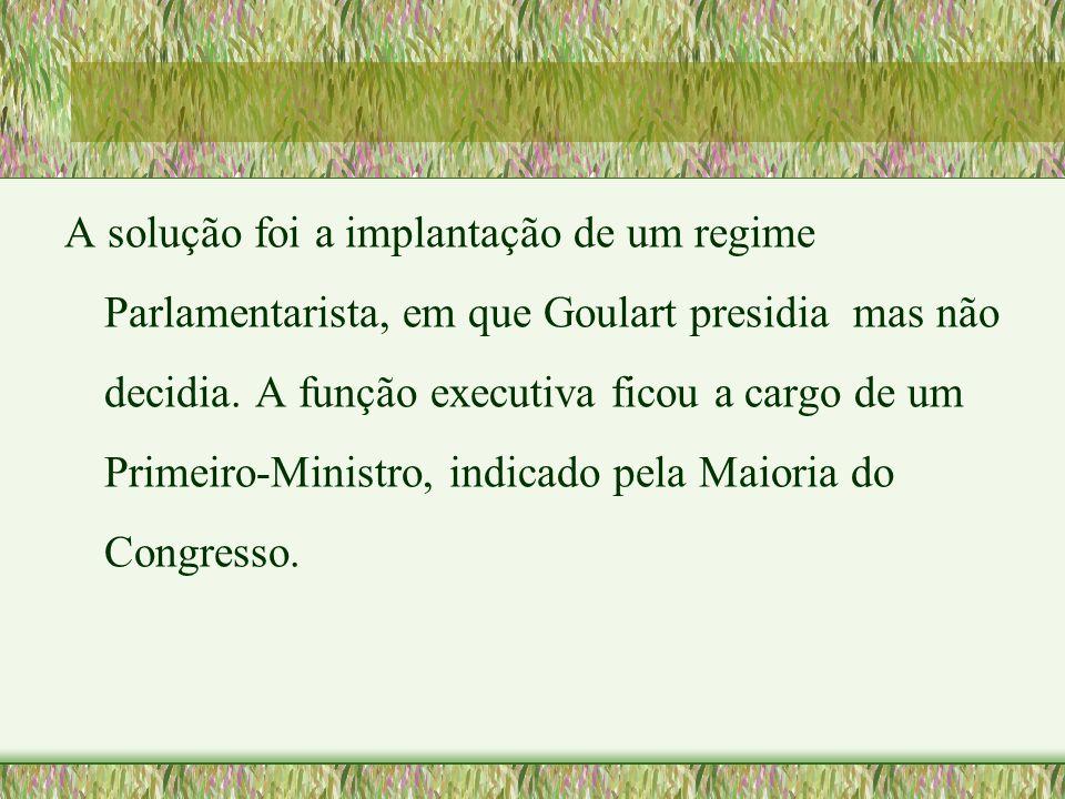 A solução foi a implantação de um regime Parlamentarista, em que Goulart presidia mas não decidia. A função executiva ficou a cargo de um Primeiro-Min