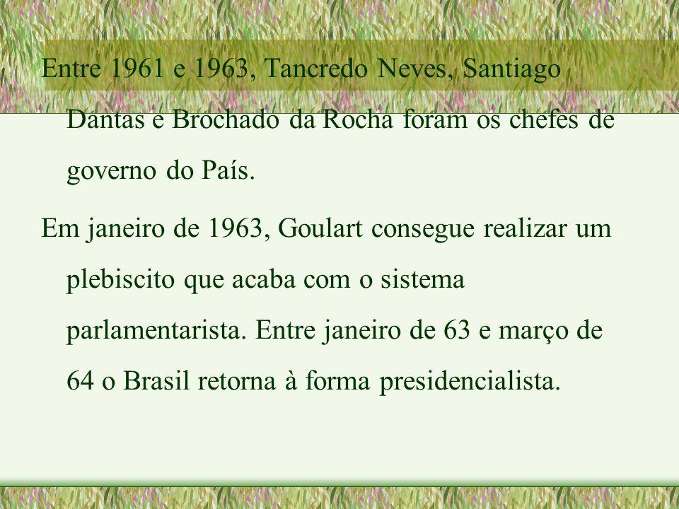 Entre 1961 e 1963, Tancredo Neves, Santiago Dantas e Brochado da Rocha foram os chefes de governo do País. Em janeiro de 1963, Goulart consegue realiz