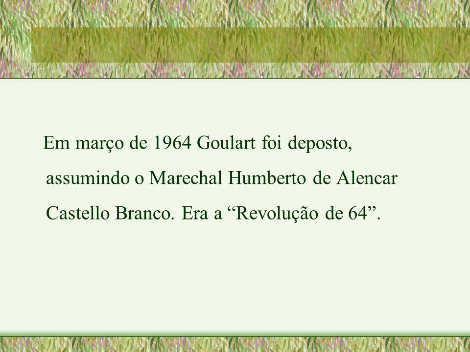"""Em março de 1964 Goulart foi deposto, assumindo o Marechal Humberto de Alencar Castello Branco. Era a """"Revolução de 64""""."""