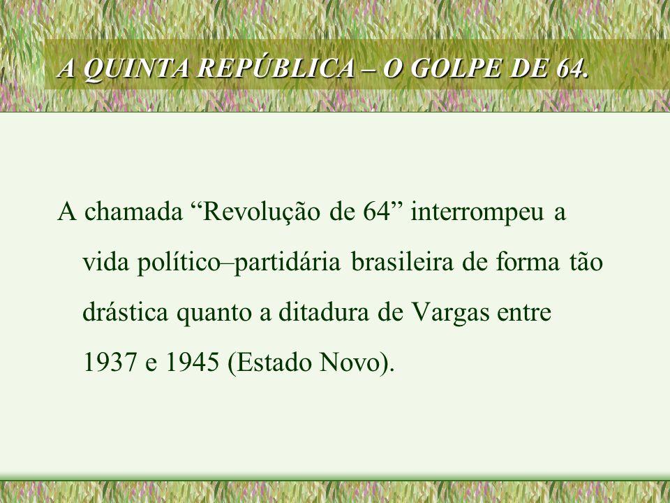 """A QUINTA REPÚBLICA – O GOLPE DE 64. A chamada """"Revolução de 64"""" interrompeu a vida político–partidária brasileira de forma tão drástica quanto a ditad"""