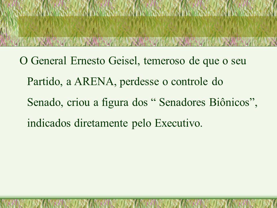 """O General Ernesto Geisel, temeroso de que o seu Partido, a ARENA, perdesse o controle do Senado, criou a figura dos """" Senadores Biônicos"""", indicados d"""