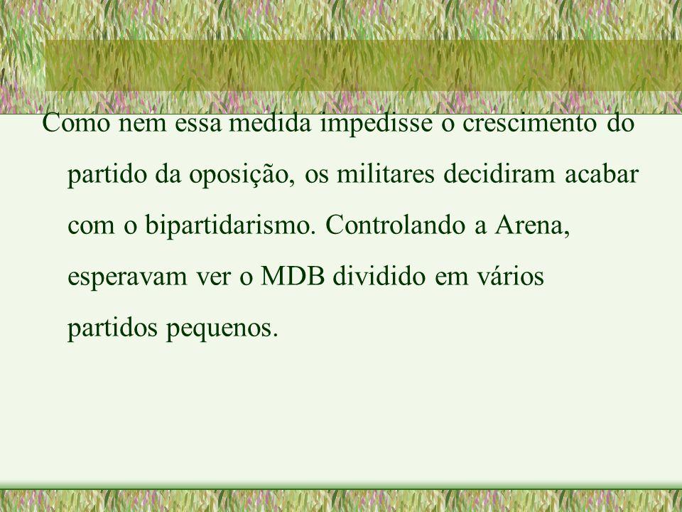 Como nem essa medida impedisse o crescimento do partido da oposição, os militares decidiram acabar com o bipartidarismo. Controlando a Arena, esperava