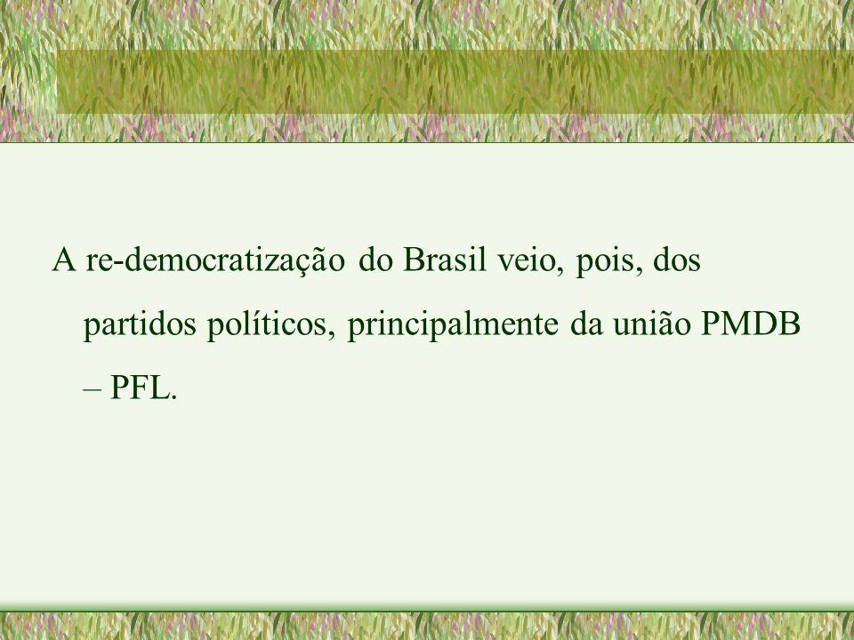 A re-democratização do Brasil veio, pois, dos partidos políticos, principalmente da união PMDB – PFL.