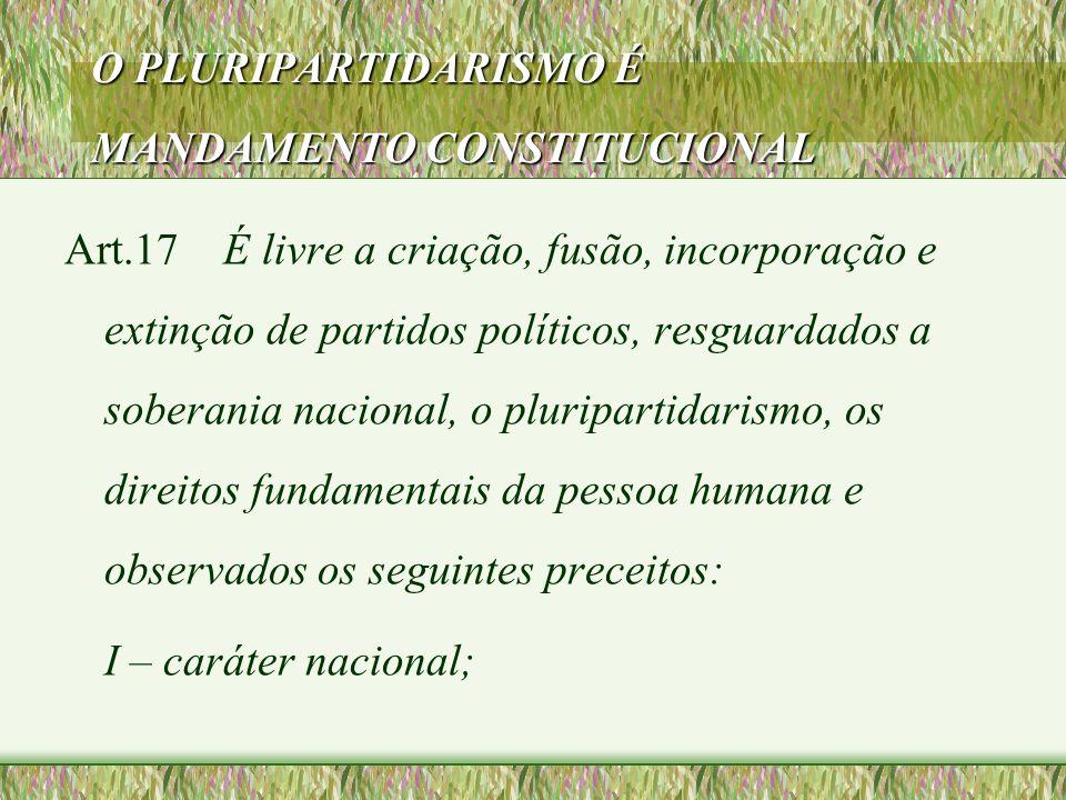 O PLURIPARTIDARISMO É MANDAMENTO CONSTITUCIONAL Art.17 É livre a criação, fusão, incorporação e extinção de partidos políticos, resguardados a soberan