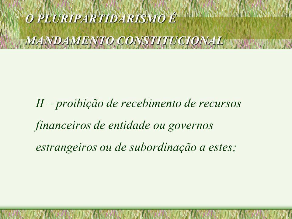 O PLURIPARTIDARISMO É MANDAMENTO CONSTITUCIONAL II – proibição de recebimento de recursos financeiros de entidade ou governos estrangeiros ou de subor
