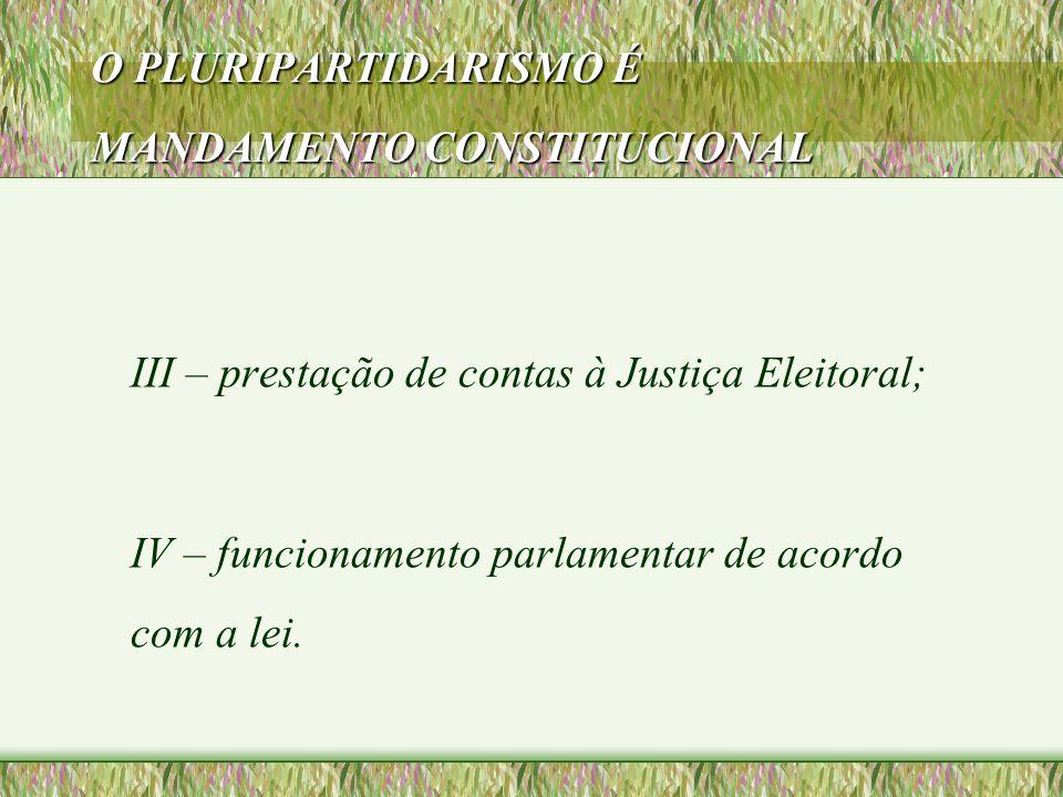 O PLURIPARTIDARISMO É MANDAMENTO CONSTITUCIONAL III – prestação de contas à Justiça Eleitoral; IV – funcionamento parlamentar de acordo com a lei.