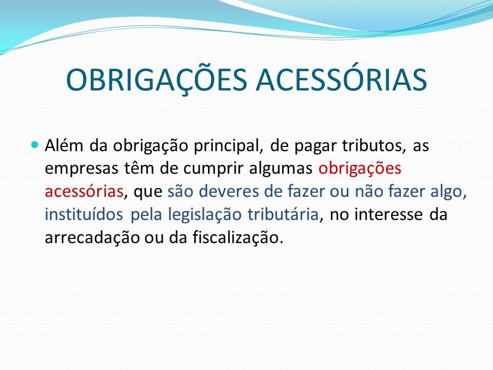 OBRIGAÇÕES ACESSÓRIAS  Além da obrigação principal, de pagar tributos, as empresas têm de cumprir algumas obrigações acessórias, que são deveres de f