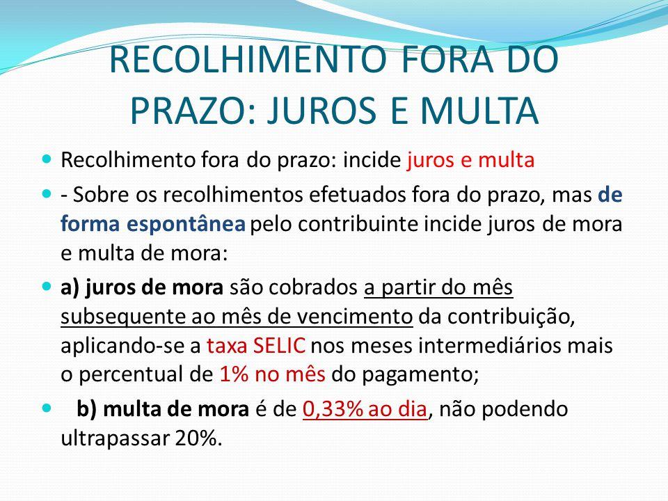 RECOLHIMENTO FORA DO PRAZO: JUROS E MULTA  Recolhimento fora do prazo: incide juros e multa  - Sobre os recolhimentos efetuados fora do prazo, mas d