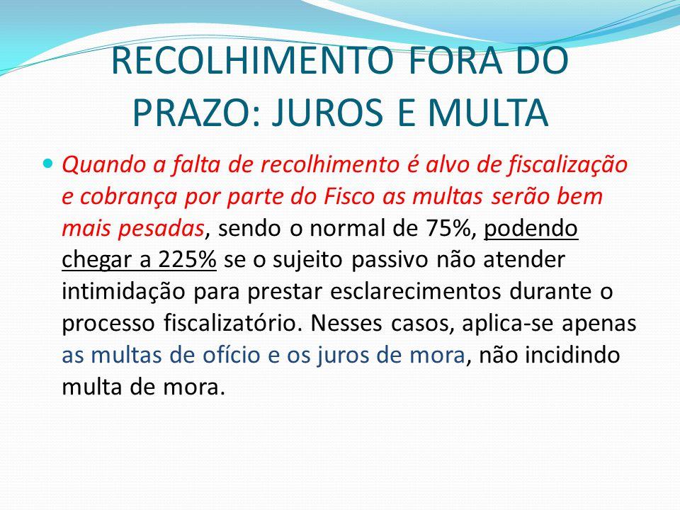 RECOLHIMENTO FORA DO PRAZO: JUROS E MULTA  Quando a falta de recolhimento é alvo de fiscalização e cobrança por parte do Fisco as multas serão bem ma