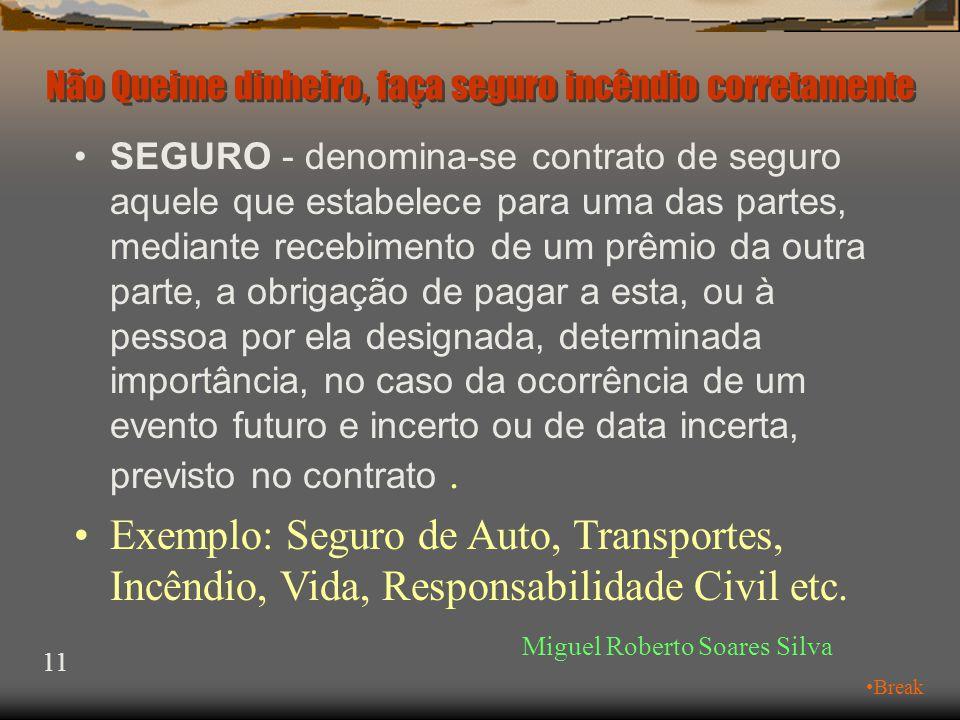 Em um único contrato de seguro, poderão ocorrer as seguintes fases: Miguel Roberto Soares Silva 10 •Resseguro •Cosseguro •Seguro Não Queime dinheiro, faça seguro incêndio corretamente •Retrocessão •Resseguro no exterior
