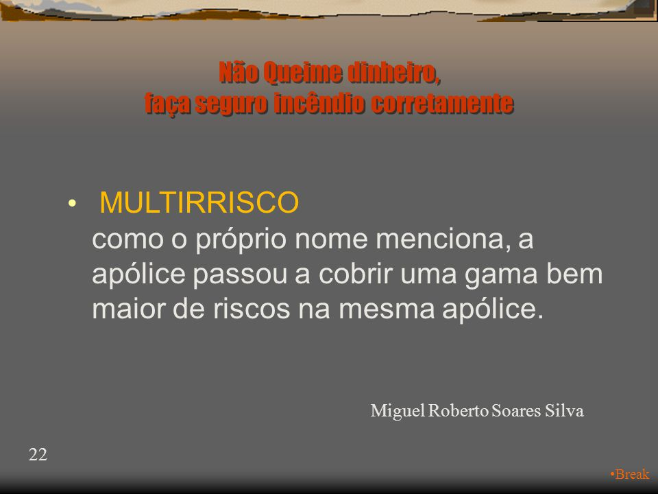 Não Queime dinheiro, faça seguro incêndio corretamente Miguel Roberto Soares Silva 21 •Break Continuemos:  Até o nome mudou, passou para: • Multirrisco Riscos Nomeados Riscos Operacionais