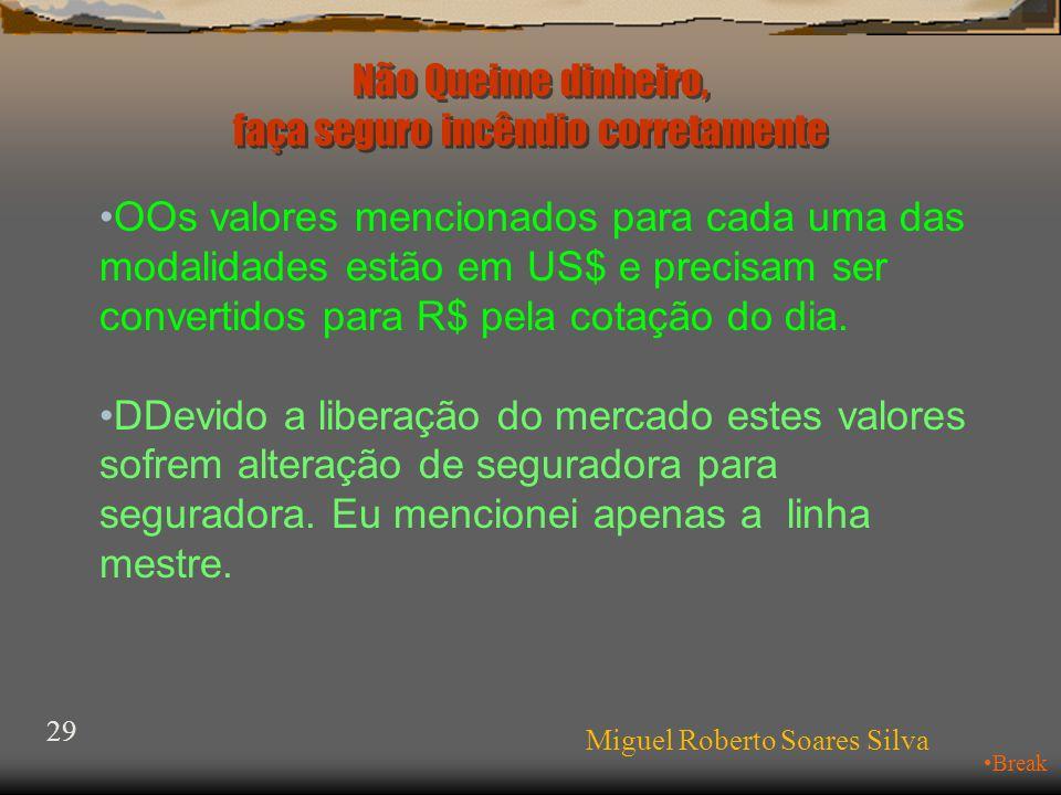 Não Queime dinheiro, faça seguro incêndio corretamente Miguel Roberto Soares Silva 29 •Break •OOs valores mencionados para cada uma das modalidades estão em US$ e precisam ser convertidos para R$ pela cotação do dia.