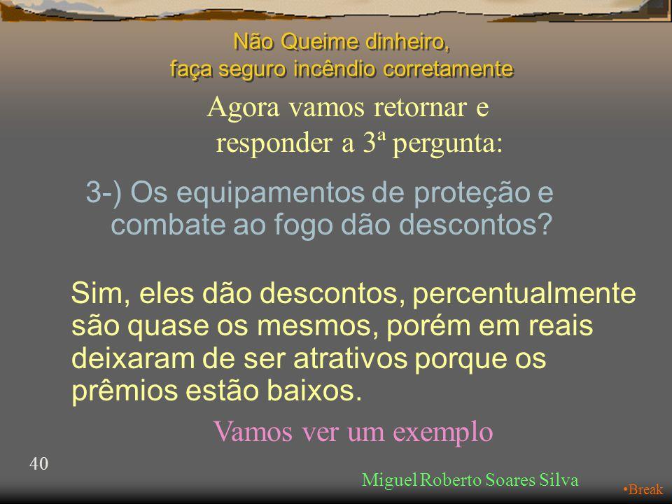 Agora vamos retornar e responder a 3ª pergunta: Miguel Roberto Soares Silva 40 •Break Não Queime dinheiro, faça seguro incêndio corretamente 3-) Os equipamentos de proteção e combate ao fogo dão descontos.
