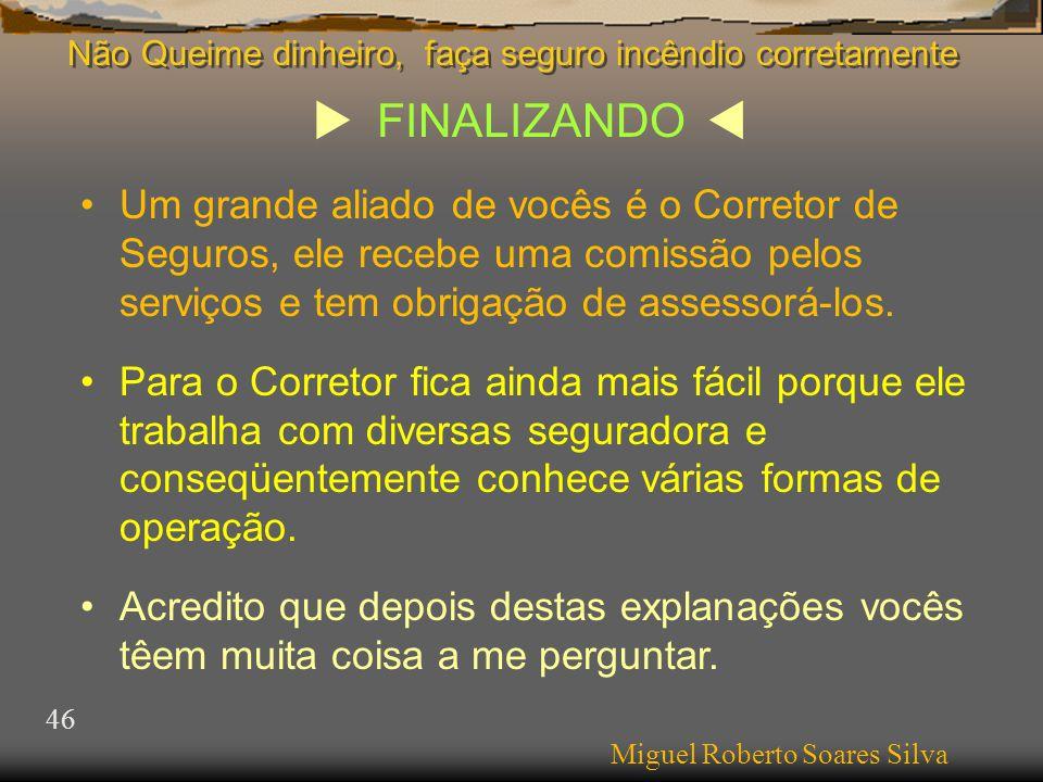  FINALIZANDO  Miguel Roberto Soares Silva 46 •Um grande aliado de vocês é o Corretor de Seguros, ele recebe uma comissão pelos serviços e tem obrigação de assessorá-los.
