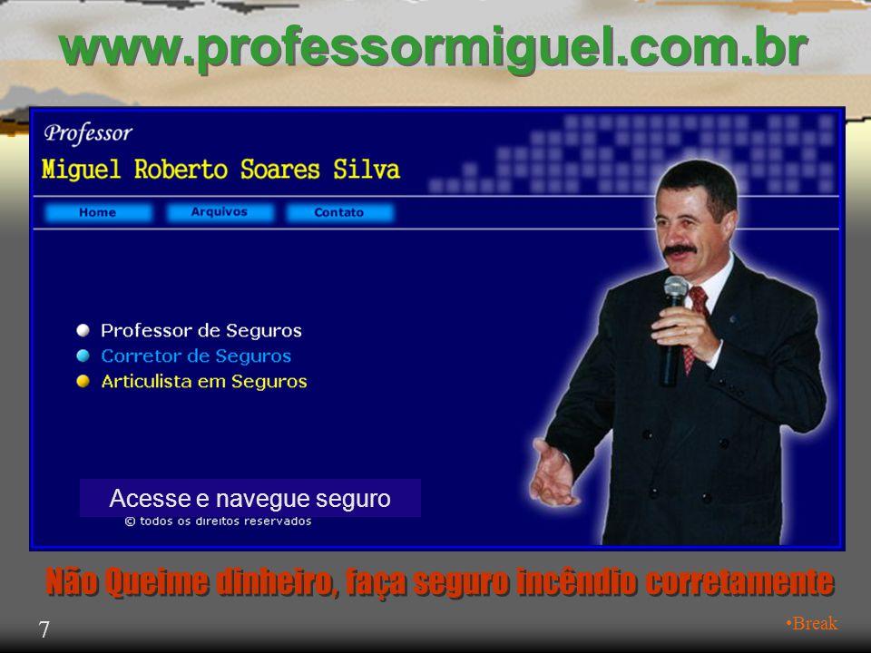 www.professormiguel.com.br 7 •Break Não Queime dinheiro, faça seguro incêndio corretamente Acesse e navegue seguro
