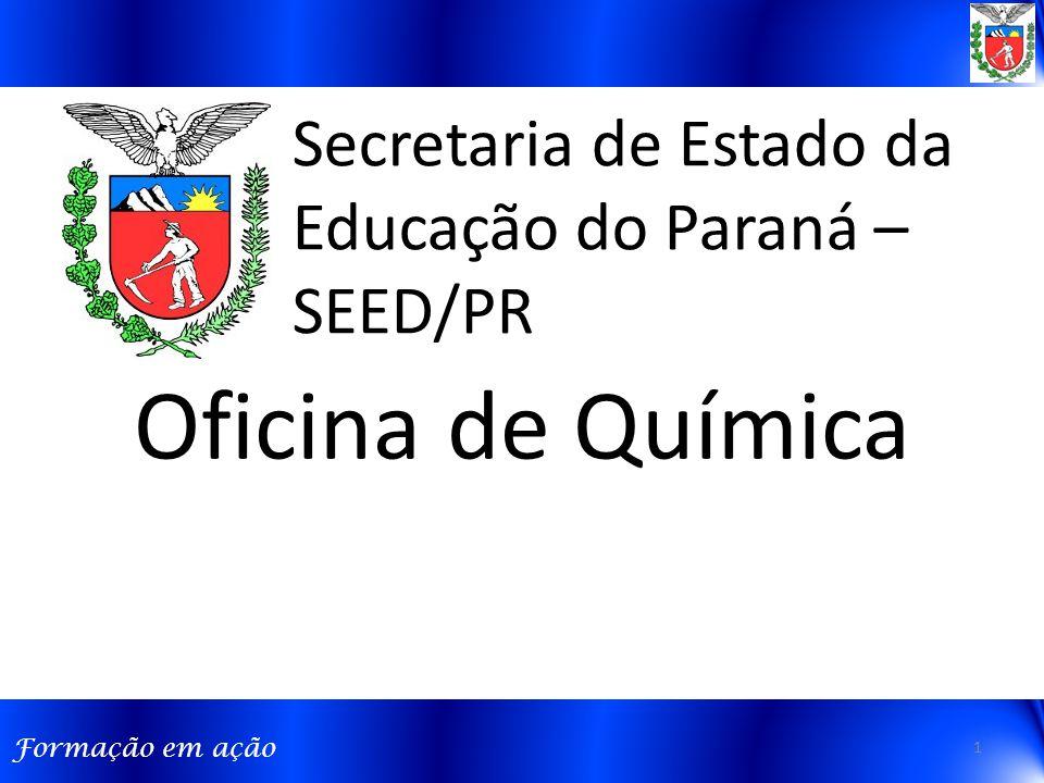 Formação em ação Secretaria de Estado da Educação do Paraná – SEED/PR Oficina de Química 1