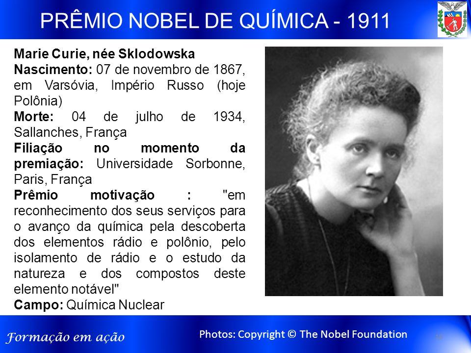 Formação em ação PRÊMIO NOBEL DE QUÍMICA - 1911 Photos: Copyright © The Nobel Foundation Marie Curie, née Sklodowska Nascimento: 07 de novembro de 186