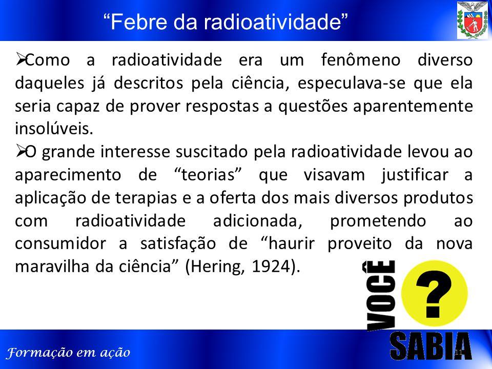 Formação em ação Febre da radioatividade  Como a radioatividade era um fenômeno diverso daqueles já descritos pela ciência, especulava-se que ela seria capaz de prover respostas a questões aparentemente insolúveis.