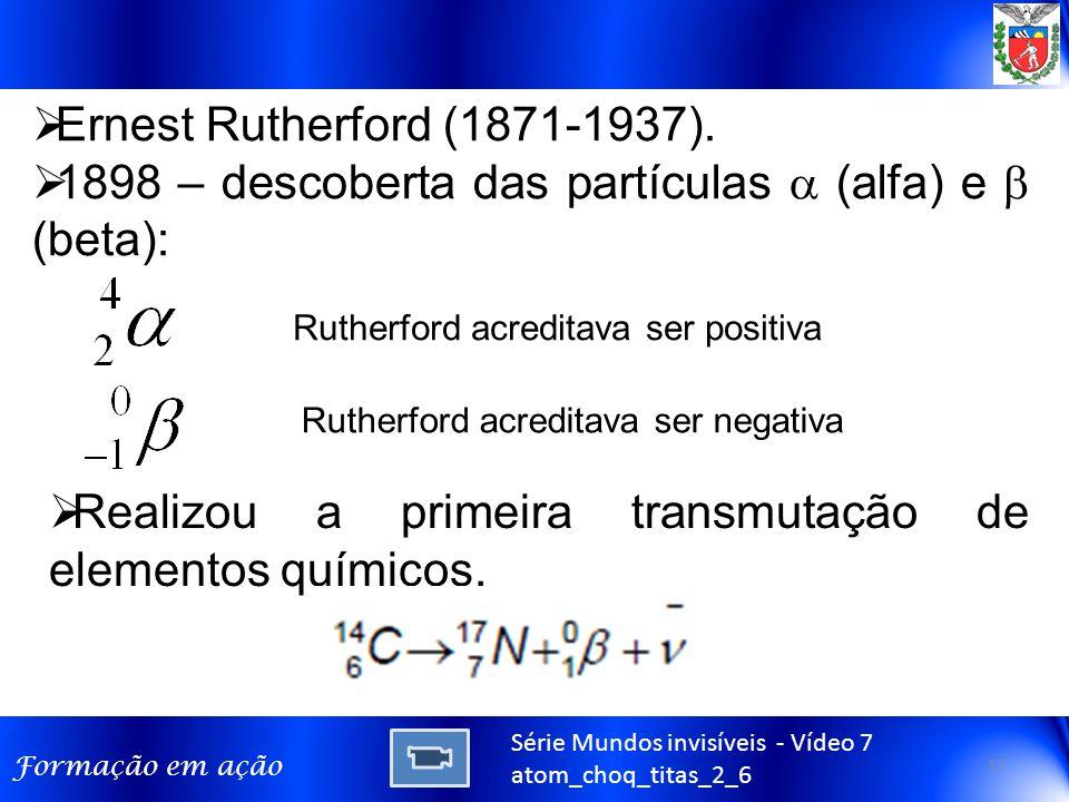 Formação em ação Série Mundos invisíveis - Vídeo 7 atom_choq_titas_2_6  Ernest Rutherford (1871-1937).  1898 – descoberta das partículas  (alfa) e