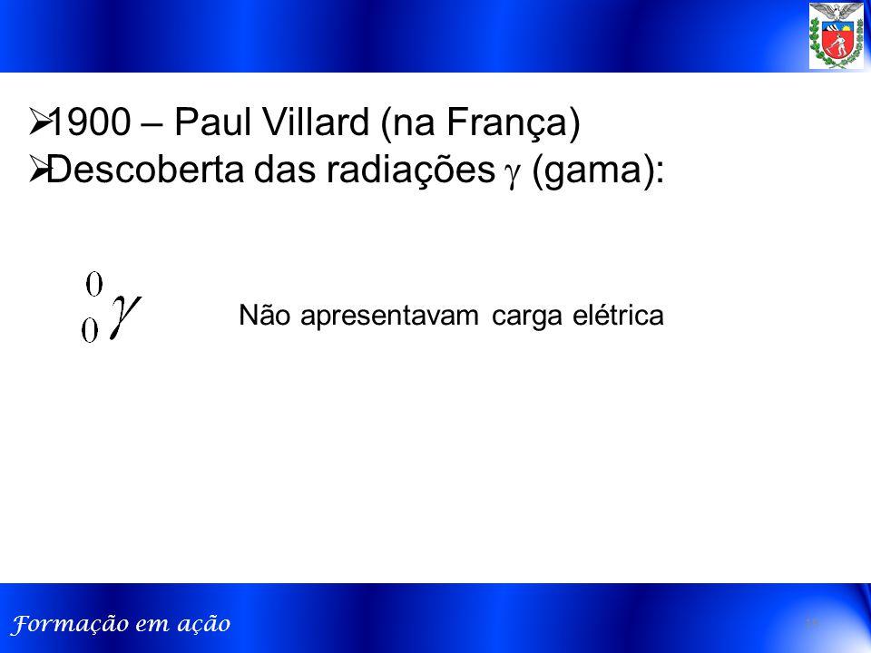 Formação em ação  1900 – Paul Villard (na França)  Descoberta das radiações  (gama): Não apresentavam carga elétrica 19