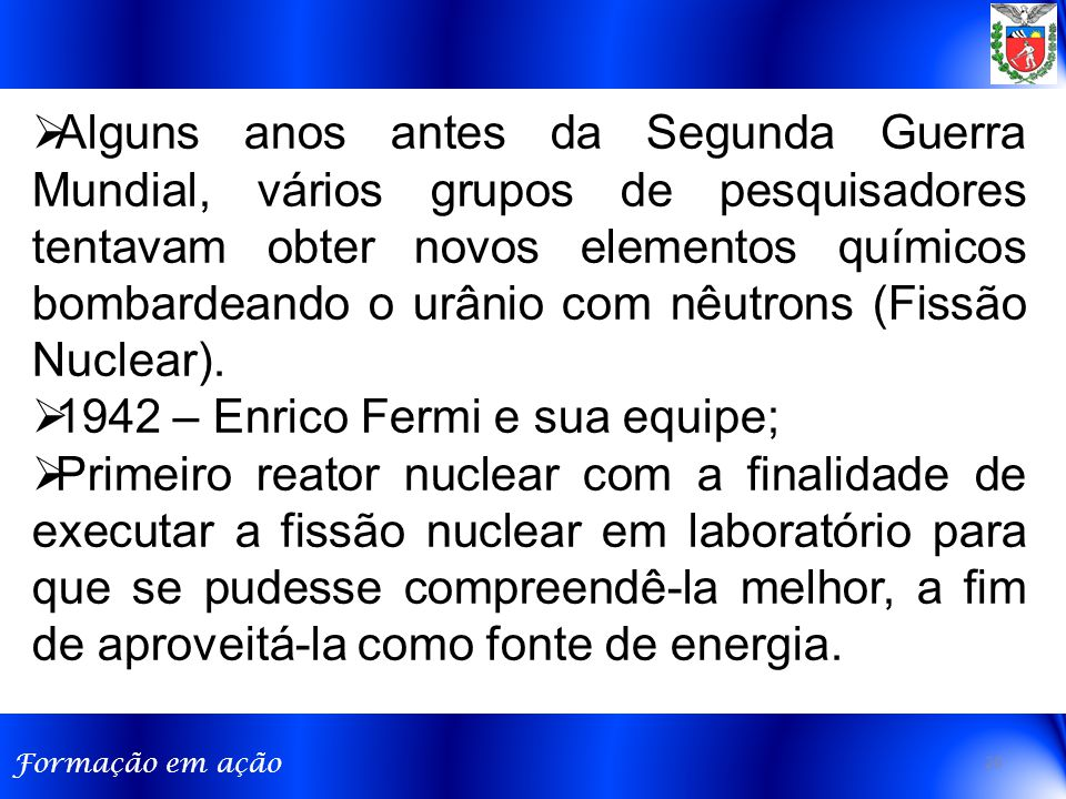 Formação em ação  Alguns anos antes da Segunda Guerra Mundial, vários grupos de pesquisadores tentavam obter novos elementos químicos bombardeando o urânio com nêutrons (Fissão Nuclear).