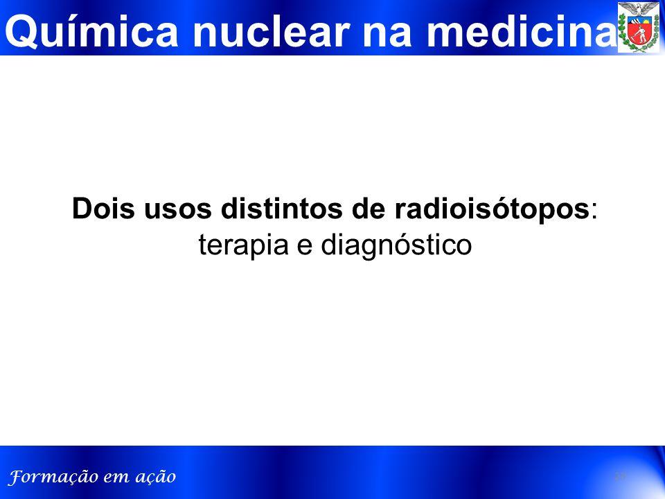 Formação em ação Química nuclear na medicina Dois usos distintos de radioisótopos: terapia e diagnóstico 23