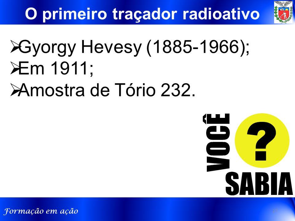 Formação em ação O primeiro traçador radioativo  Gyorgy Hevesy (1885-1966);  Em 1911;  Amostra de Tório 232.