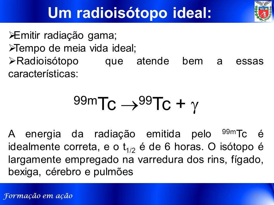 Formação em ação Um radioisótopo ideal:  Emitir radiação gama;  Tempo de meia vida ideal;  Radioisótopo que atende bem a essas características: 99m Tc  99 Tc +  A energia da radiação emitida pelo 99m Tc é idealmente correta, e o t 1/2 é de 6 horas.