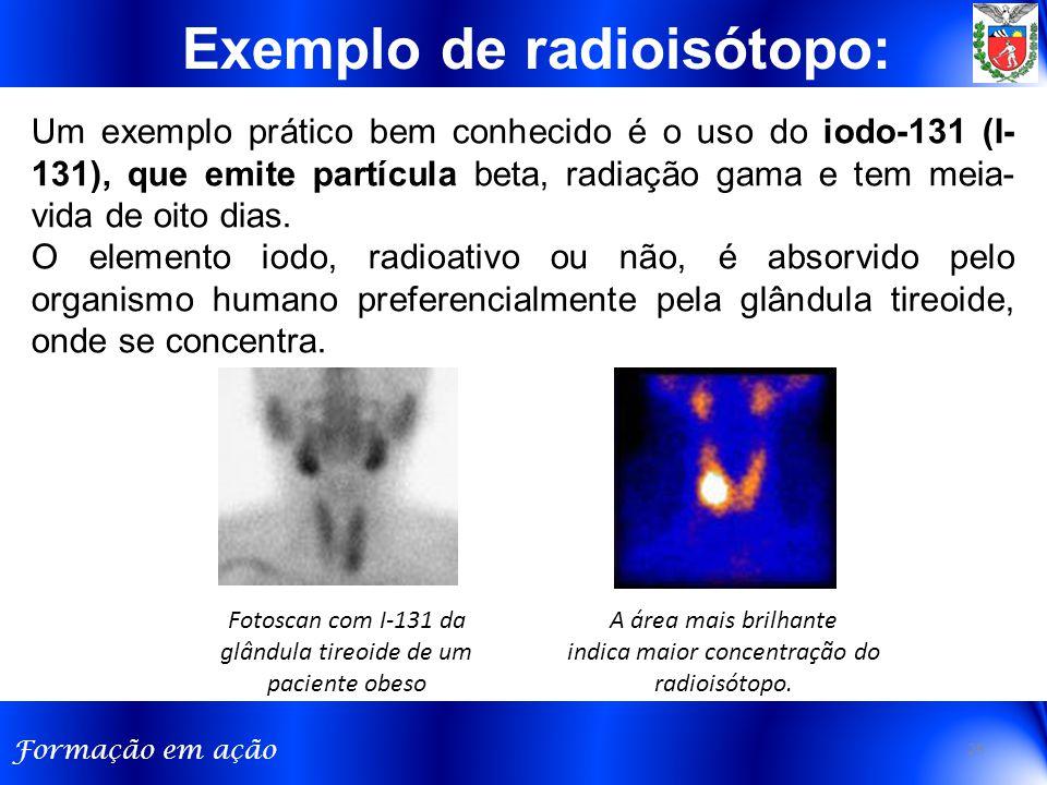 Formação em ação Um exemplo prático bem conhecido é o uso do iodo-131 (I- 131), que emite partícula beta, radiação gama e tem meia- vida de oito dias.